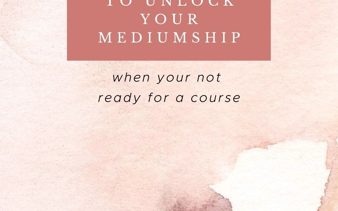 The 5 Best Resources to Unlock Your Mediumship When Your Not Ready for a Course